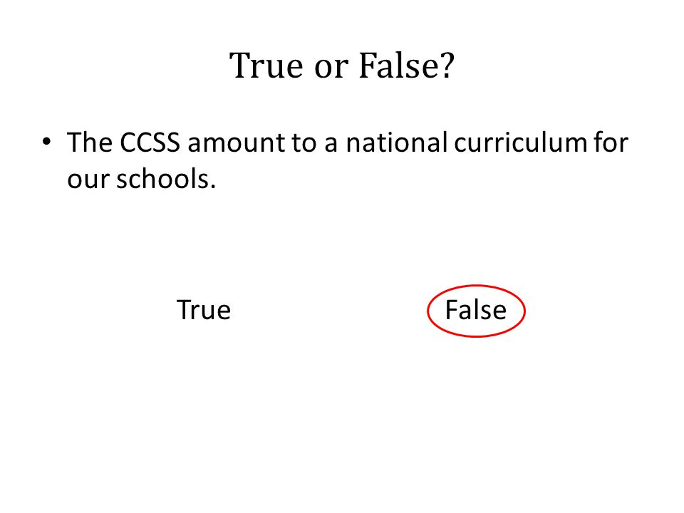 True or False? The CCSS amount to a national curriculum for our schools. True False