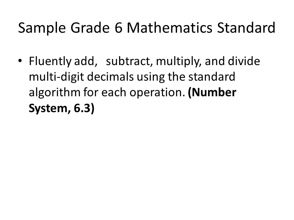 Sample Grade 6 Mathematics Standard Fluently add,subtract, multiply, and divide multi-digit decimals using the standard algorithm for each operation.