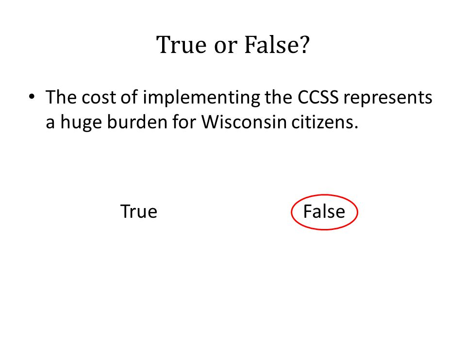 True or False.The cost of implementing the CCSS represents a huge burden for Wisconsin citizens.