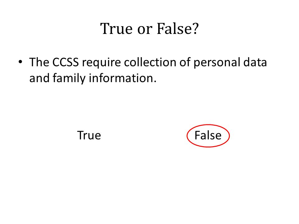 True or False? The CCSS require collection of personal data and family information. True False