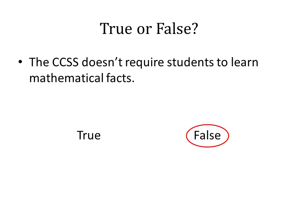 True or False? The CCSS doesn't require students to learn mathematical facts. True False
