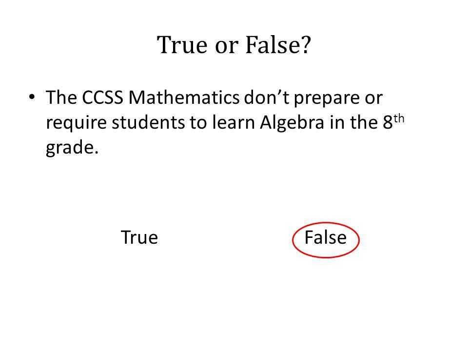 True or False? The CCSS Mathematics don't prepare or require students to learn Algebra in the 8 th grade. True False