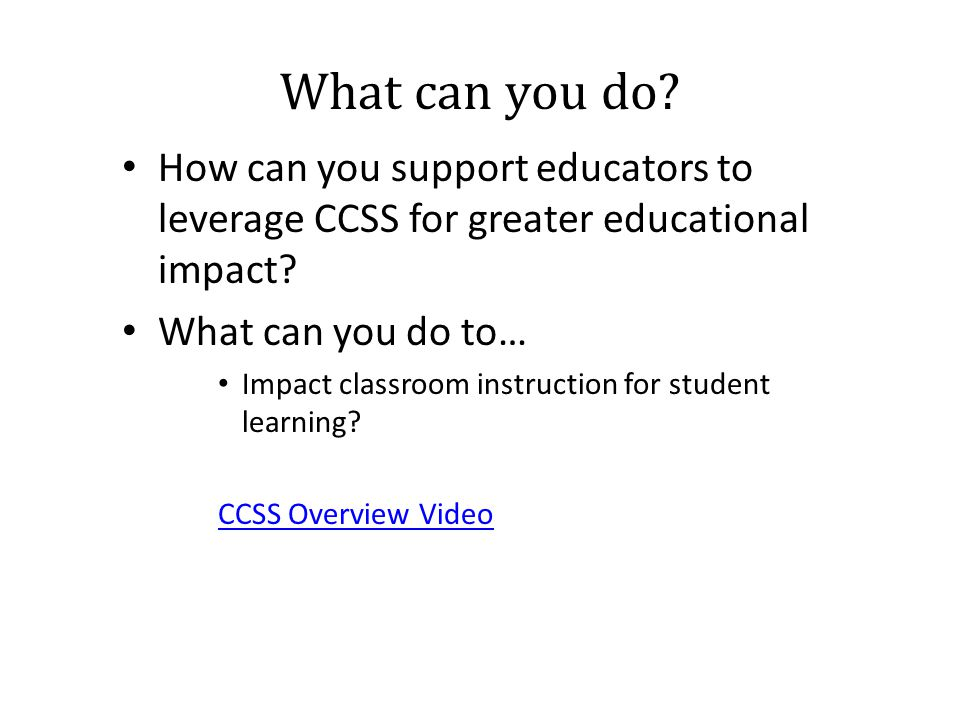 What can you do.How can you support educators to leverage CCSS for greater educational impact.