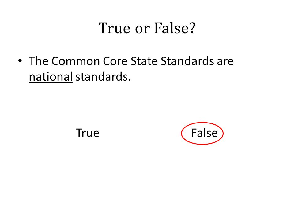 True or False? The Common Core State Standards are national standards. True False
