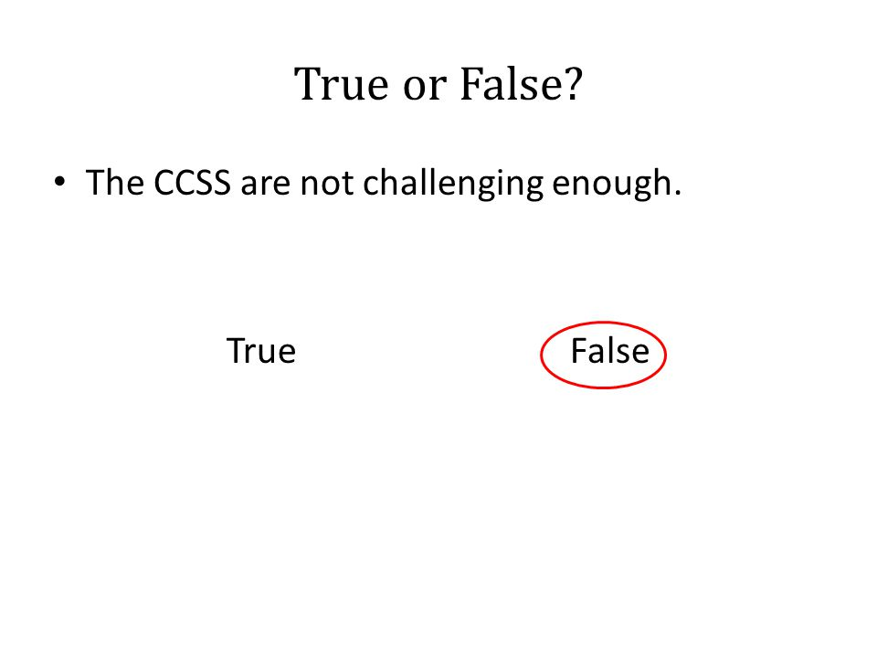 True or False? The CCSS are not challenging enough. True False