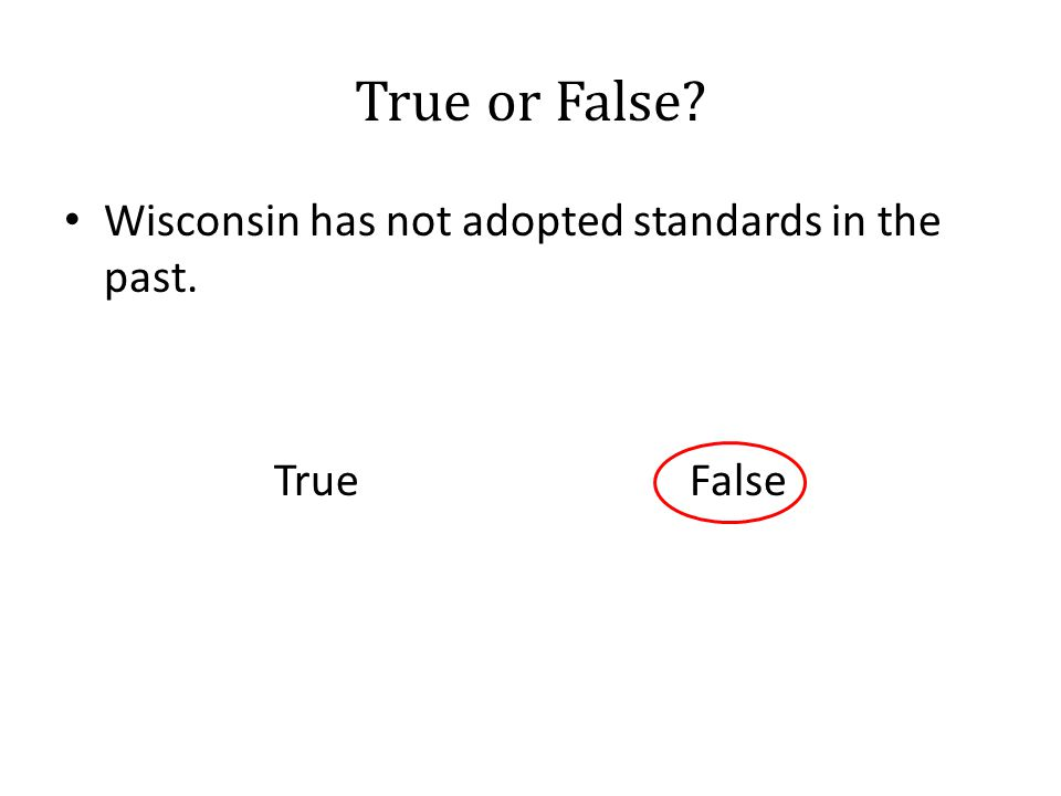 True or False? Wisconsin has not adopted standards in the past. True False