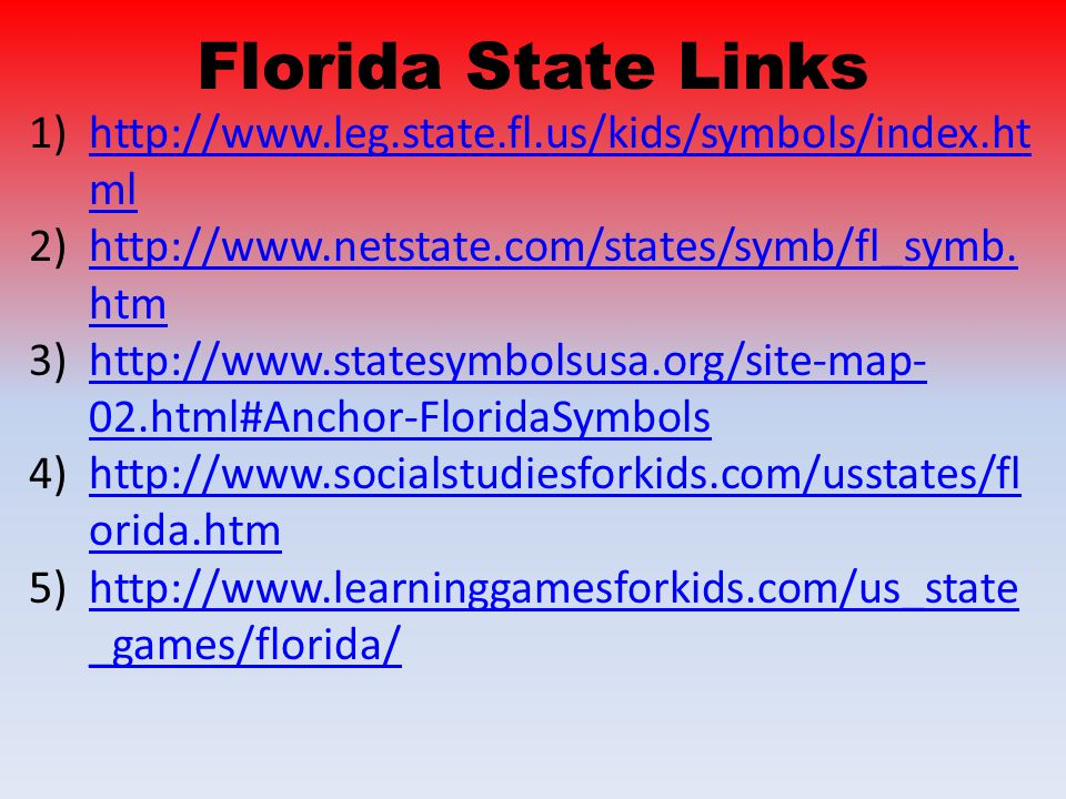 Florida State Links 1)http://www.leg.state.fl.us/kids/symbols/index.ht mlhttp://www.leg.state.fl.us/kids/symbols/index.ht ml 2)http://www.netstate.com/states/symb/fl_symb.