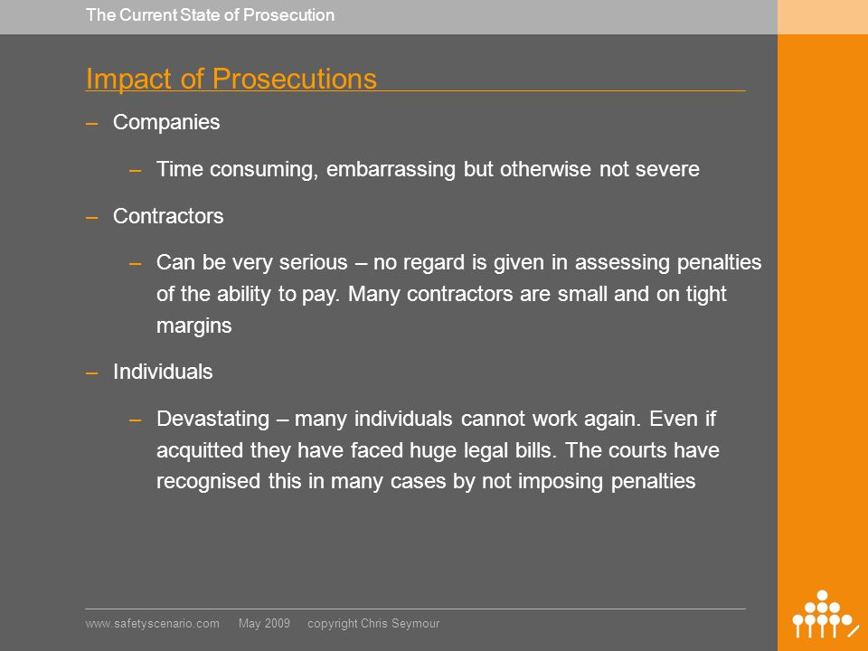 www.safetyscenario.com May 2009 copyright Chris Seymour The Current State of Prosecution Impact of Prosecutions –Companies –Time consuming, embarrassing but otherwise not severe –Contractors –Can be very serious – no regard is given in assessing penalties of the ability to pay.