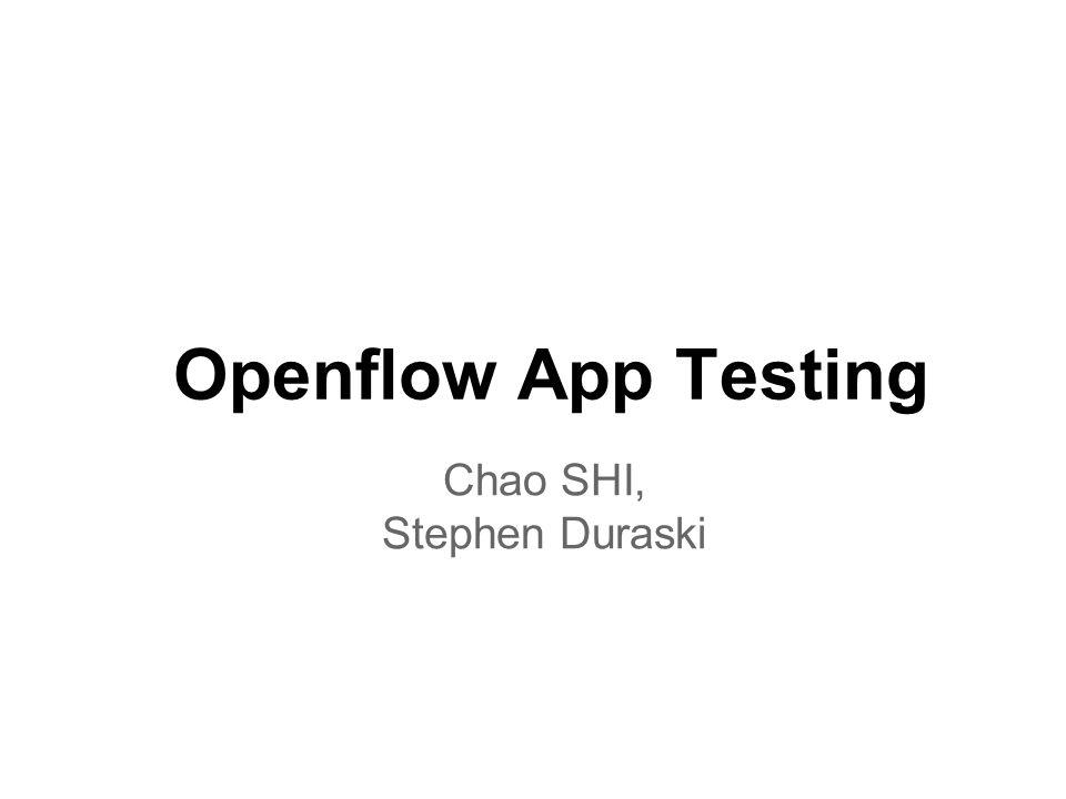 Openflow App Testing Chao SHI, Stephen Duraski