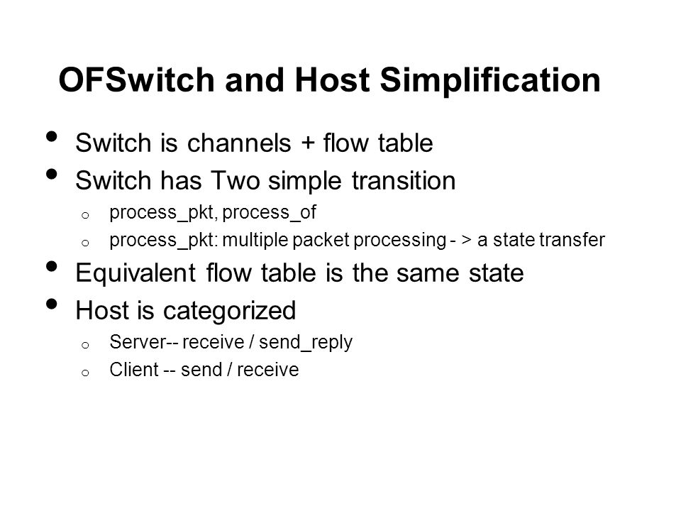 OFSwitch and Host Simplification Switch is channels + flow table Switch has Two simple transition o process_pkt, process_of o process_pkt: multiple packet processing - > a state transfer Equivalent flow table is the same state Host is categorized o Server-- receive / send_reply o Client -- send / receive