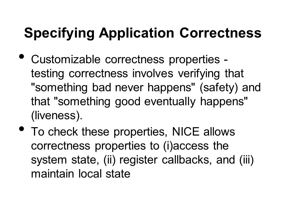 Specifying Application Correctness Customizable correctness properties - testing correctness involves verifying that something bad never happens (safety) and that something good eventually happens (liveness).