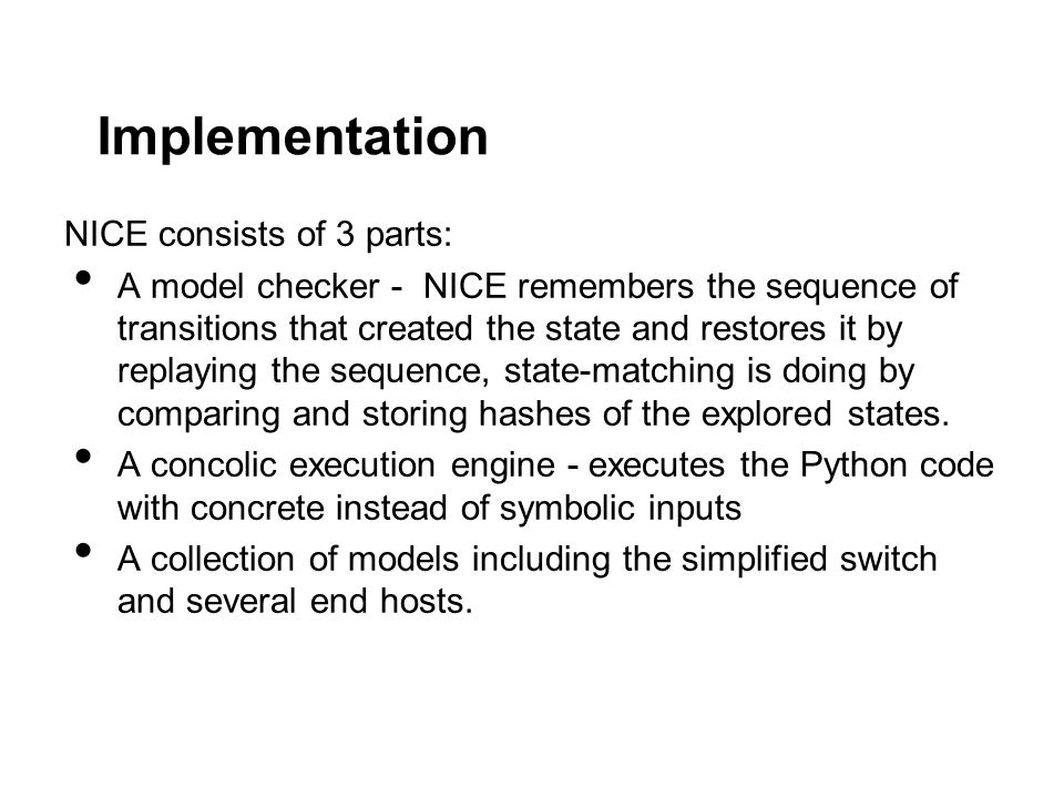 Implementation NICE consists of 3 parts: A model checker - NICE remembers the sequence of transitions that created the state and restores it by replaying the sequence, state-matching is doing by comparing and storing hashes of the explored states.