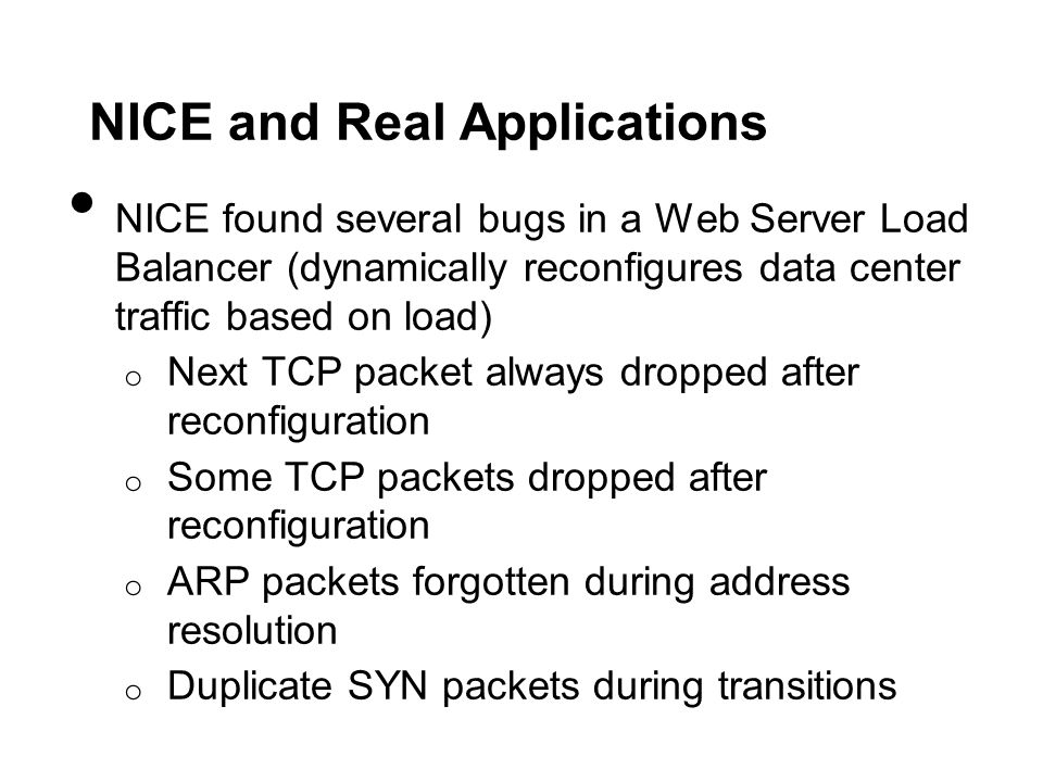 NICE and Real Applications NICE found several bugs in a Web Server Load Balancer (dynamically reconfigures data center traffic based on load) o Next TCP packet always dropped after reconfiguration o Some TCP packets dropped after reconfiguration o ARP packets forgotten during address resolution o Duplicate SYN packets during transitions