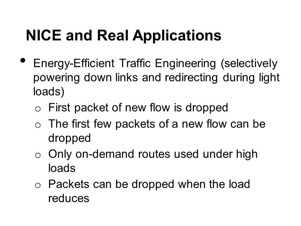 NICE and Real Applications Energy-Efficient Traffic Engineering (selectively powering down links and redirecting during light loads) o First packet of new flow is dropped o The first few packets of a new flow can be dropped o Only on-demand routes used under high loads o Packets can be dropped when the load reduces