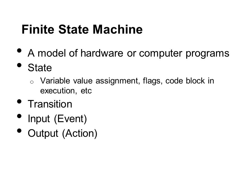 Finite State Machine A model of hardware or computer programs State o Variable value assignment, flags, code block in execution, etc Transition Input (Event) Output (Action)