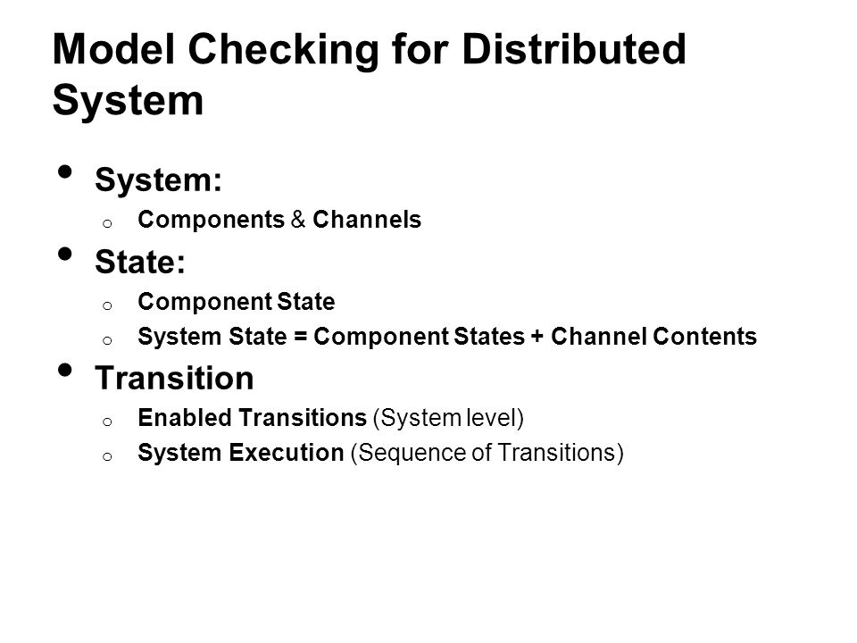 Model Checking for Distributed System System: o Components & Channels State: o Component State o System State = Component States + Channel Contents Transition o Enabled Transitions (System level) o System Execution (Sequence of Transitions)