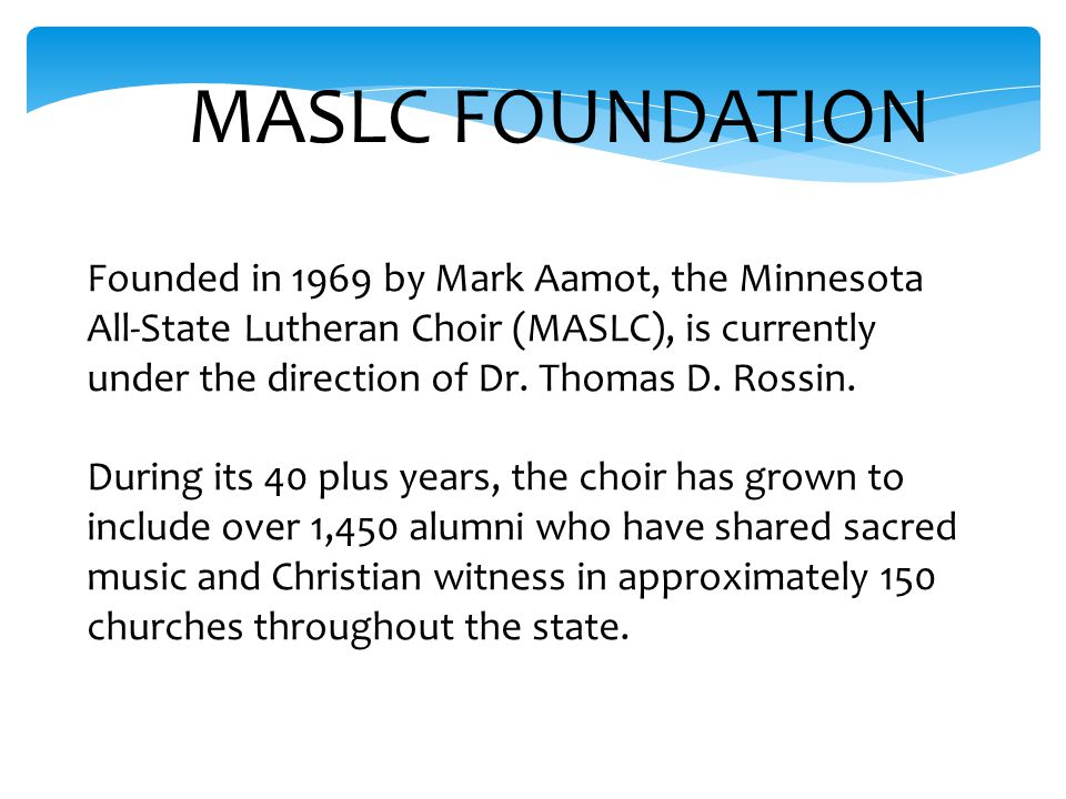 Founded in 1969 by Mark Aamot, the Minnesota All-State Lutheran Choir (MASLC), is currently under the direction of Dr.
