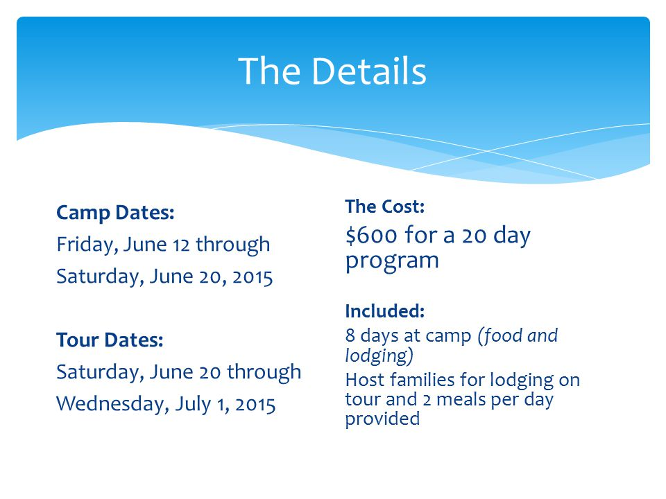 The Details Camp Dates: Friday, June 12 through Saturday, June 20, 2015 Tour Dates: Saturday, June 20 through Wednesday, July 1, 2015 The Cost: $600 for a 20 day program Included: 8 days at camp (food and lodging) Host families for lodging on tour and 2 meals per day provided