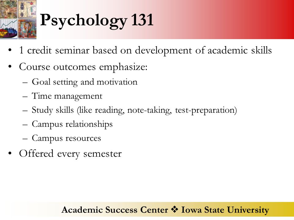Academic Success Center  Iowa State University Psychology 131 1 credit seminar based on development of academic skills Course outcomes emphasize: –Goal setting and motivation –Time management –Study skills (like reading, note-taking, test-preparation) –Campus relationships –Campus resources Offered every semester