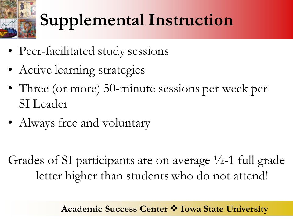 Academic Success Center  Iowa State University Supplemental Instruction Peer-facilitated study sessions Active learning strategies Three (or more) 50-minute sessions per week per SI Leader Always free and voluntary Grades of SI participants are on average ½-1 full grade letter higher than students who do not attend!
