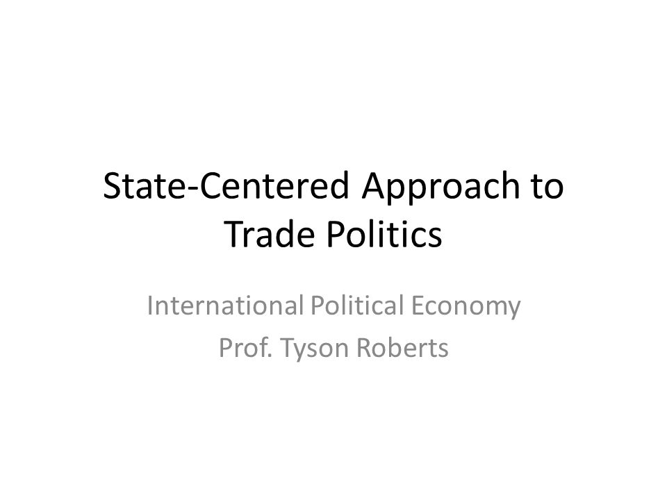State-Centered Approach to Trade Politics International Political Economy Prof. Tyson Roberts