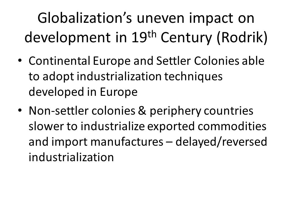Globalization's uneven impact on development in 19 th Century (Rodrik) Continental Europe and Settler Colonies able to adopt industrialization techniq