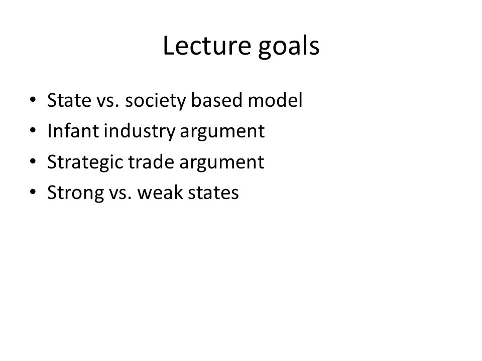 Lecture goals State vs. society based model Infant industry argument Strategic trade argument Strong vs. weak states