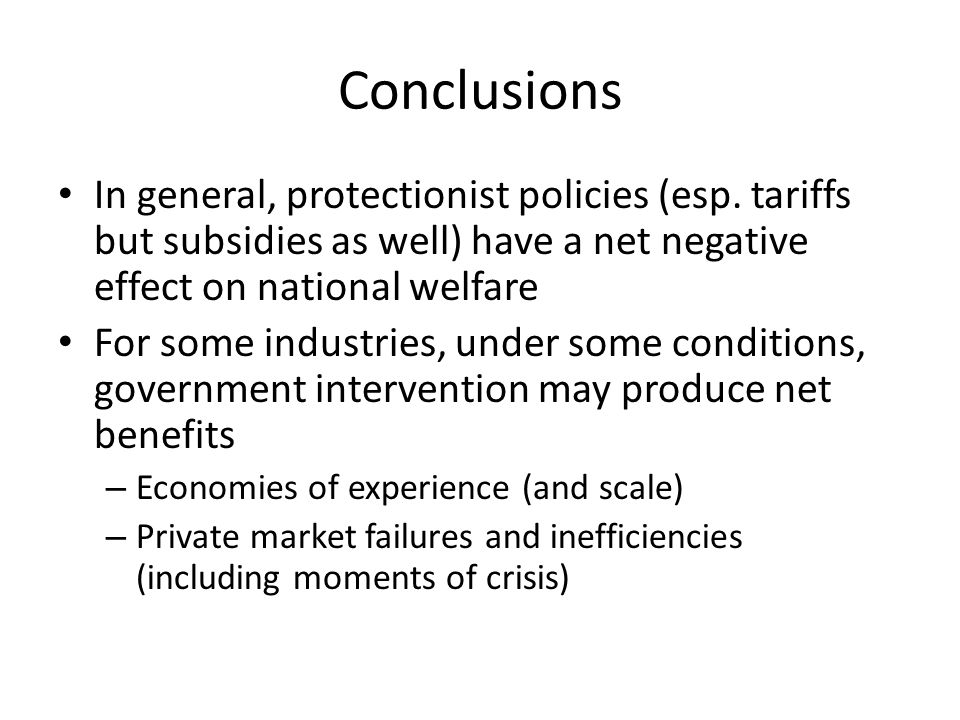Conclusions In general, protectionist policies (esp. tariffs but subsidies as well) have a net negative effect on national welfare For some industries