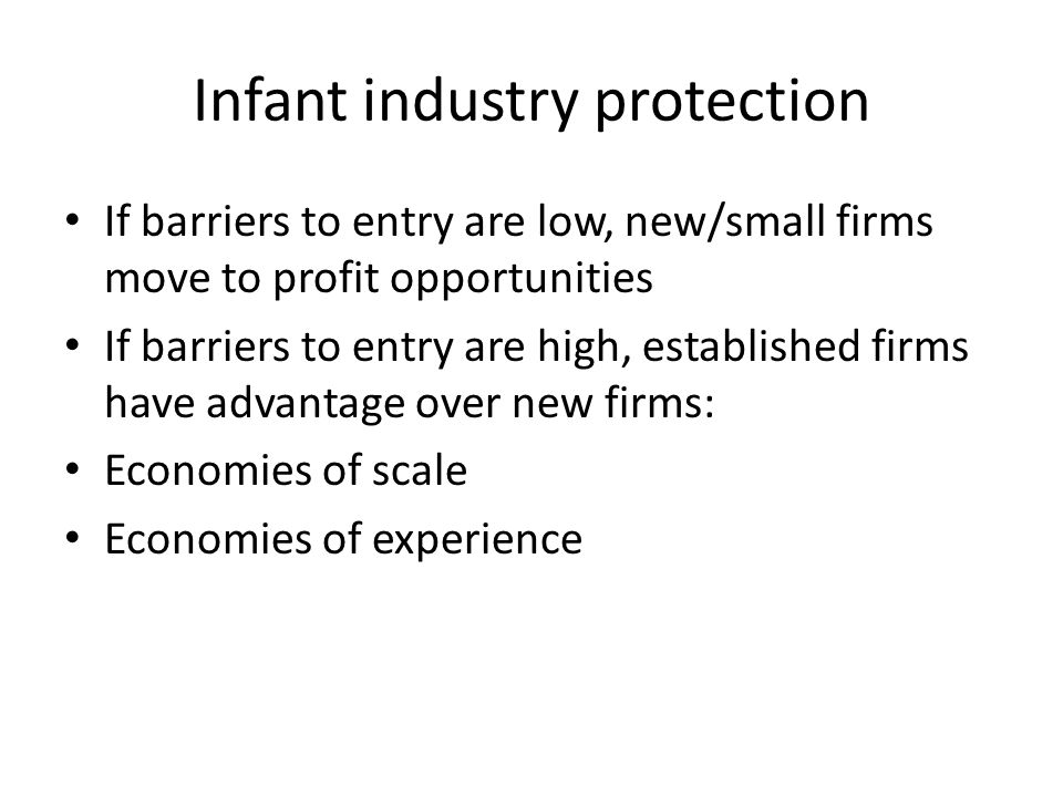 Infant industry protection If barriers to entry are low, new/small firms move to profit opportunities If barriers to entry are high, established firms