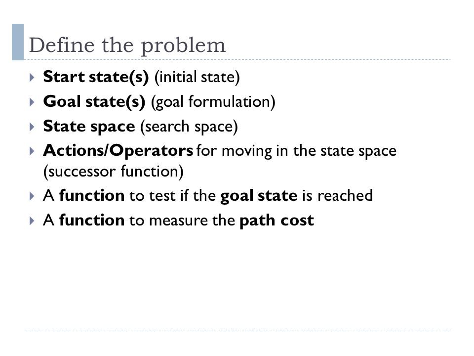 Define the problem  Start state(s) (initial state)  Goal state(s) (goal formulation)  State space (search space)  Actions/Operators for moving in