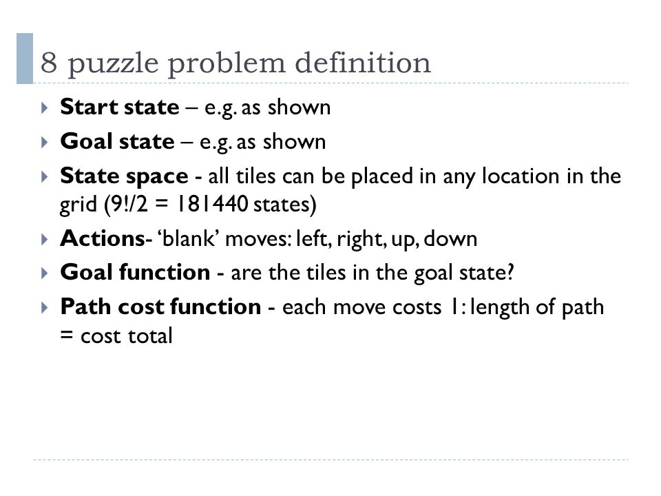 8 puzzle problem definition  Start state – e.g. as shown  Goal state – e.g. as shown  State space - all tiles can be placed in any location in the
