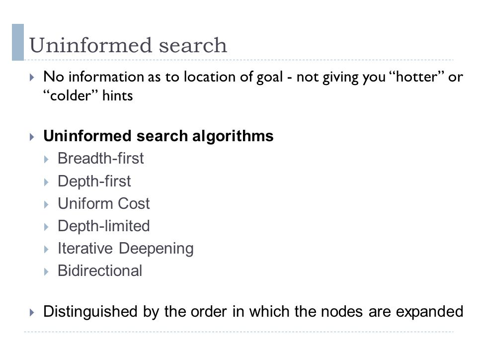 """Uninformed search  No information as to location of goal - not giving you """"hotter"""" or """"colder"""" hints  Uninformed search algorithms  Breadth-first """