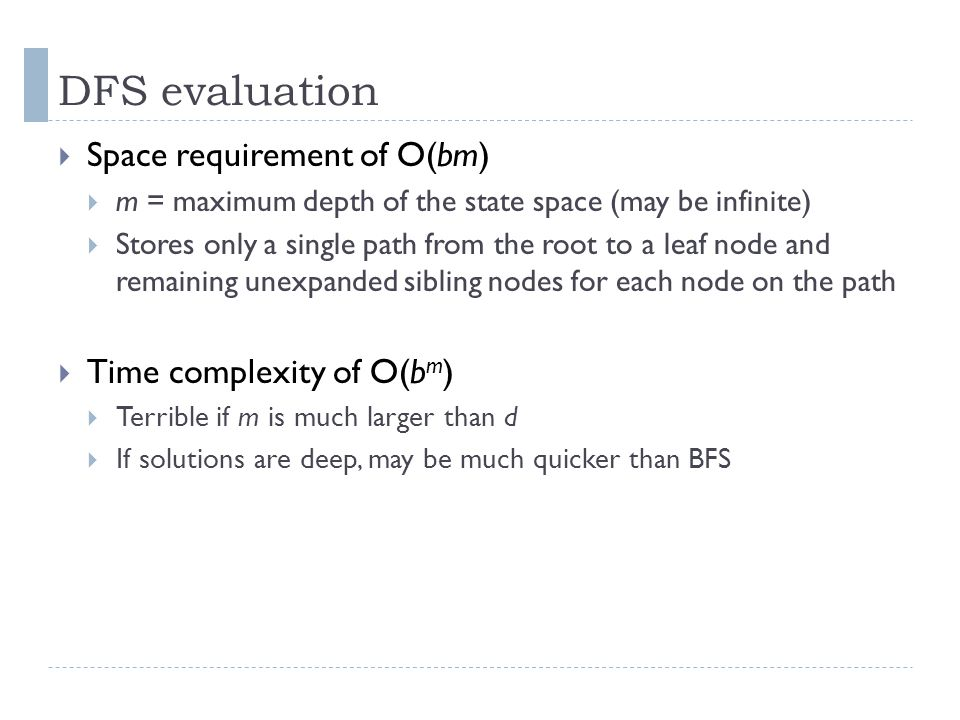 DFS evaluation  Space requirement of O(bm)  m = maximum depth of the state space (may be infinite)  Stores only a single path from the root to a le