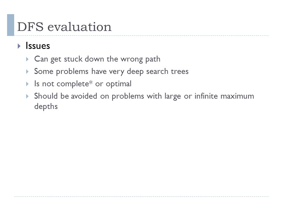 DFS evaluation  Issues  Can get stuck down the wrong path  Some problems have very deep search trees  Is not complete* or optimal  Should be avoi