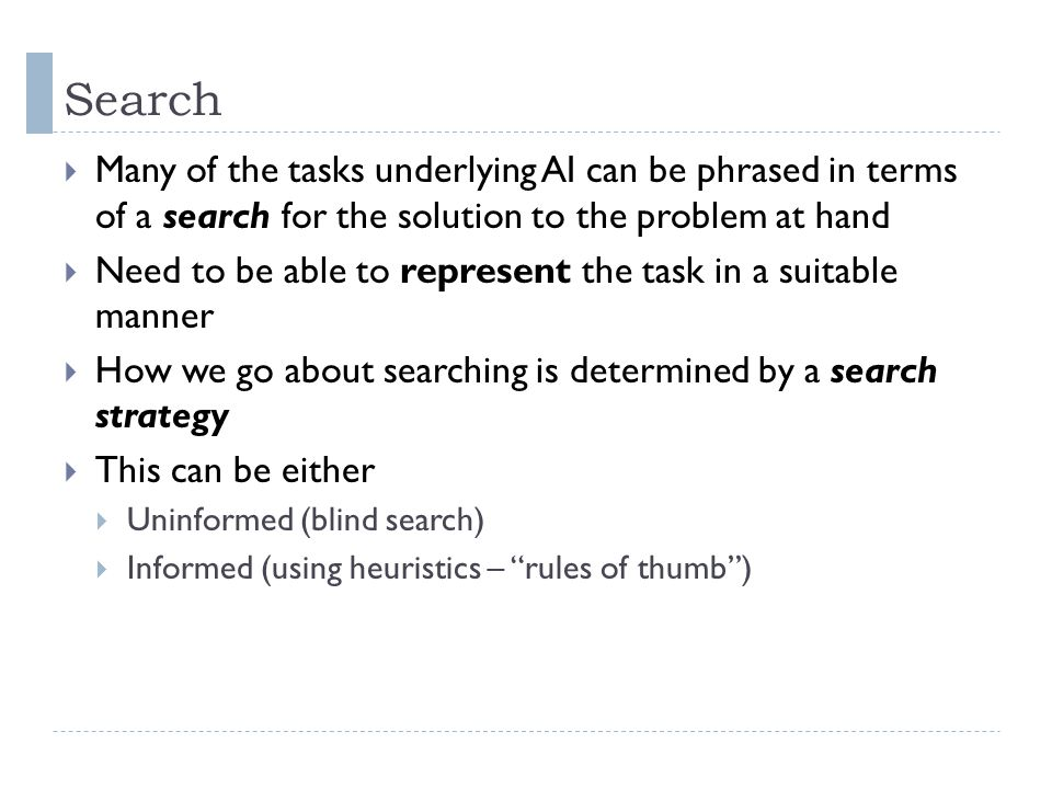 Search  Many of the tasks underlying AI can be phrased in terms of a search for the solution to the problem at hand  Need to be able to represent th