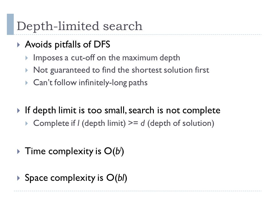 Depth-limited search  Avoids pitfalls of DFS  Imposes a cut-off on the maximum depth  Not guaranteed to find the shortest solution first  Can't fo