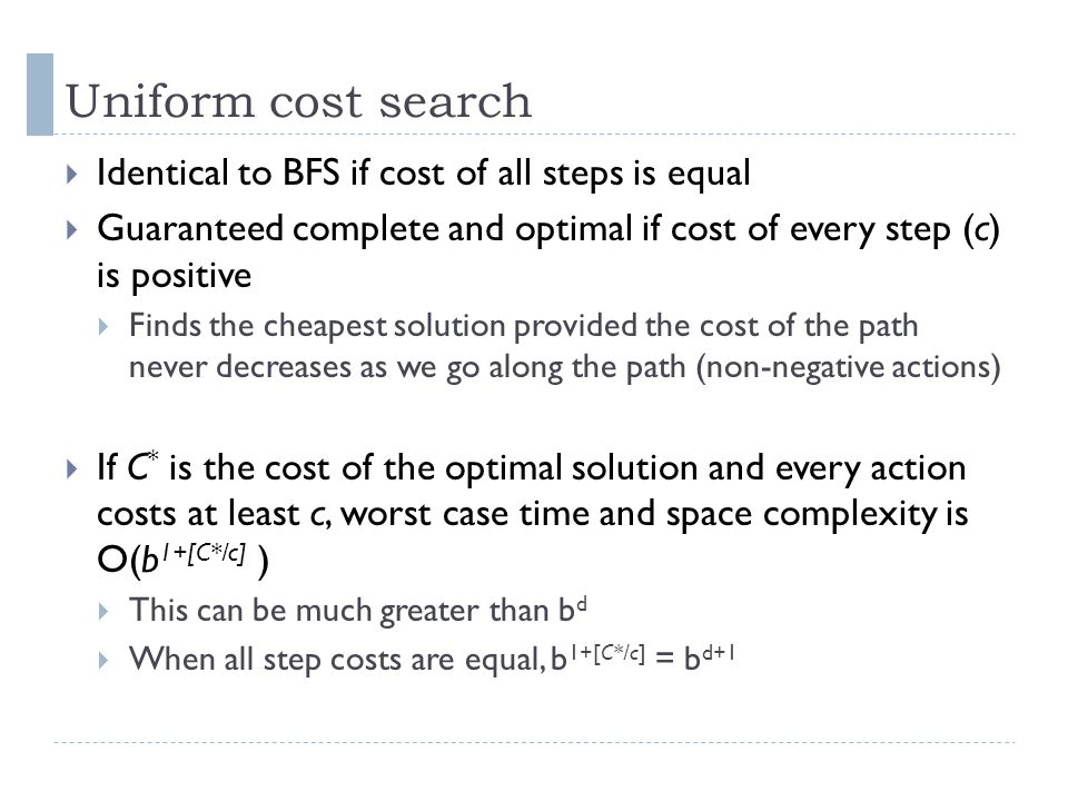 Uniform cost search  Identical to BFS if cost of all steps is equal  Guaranteed complete and optimal if cost of every step (c) is positive  Finds t
