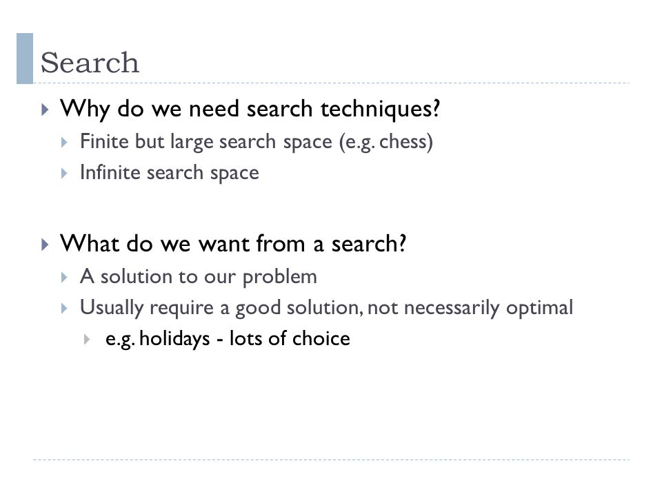 Search  Why do we need search techniques?  Finite but large search space (e.g. chess)  Infinite search space  What do we want from a search?  A s