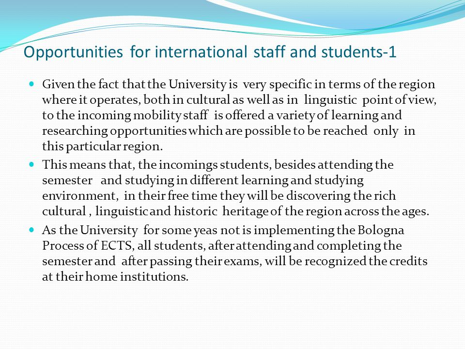 Opportunities for international staff and students-1 Given the fact that the University is very specific in terms of the region where it operates, both in cultural as well as in linguistic point of view, to the incoming mobility staff is offered a variety of learning and researching opportunities which are possible to be reached only in this particular region.