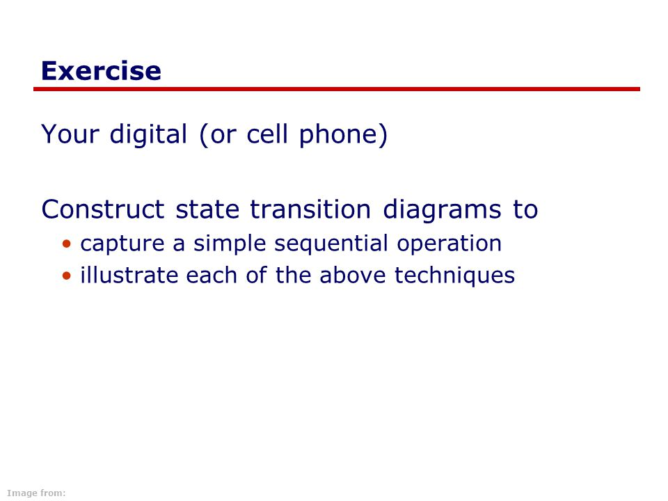 Exercise Your digital (or cell phone) Construct state transition diagrams to capture a simple sequential operation illustrate each of the above techni