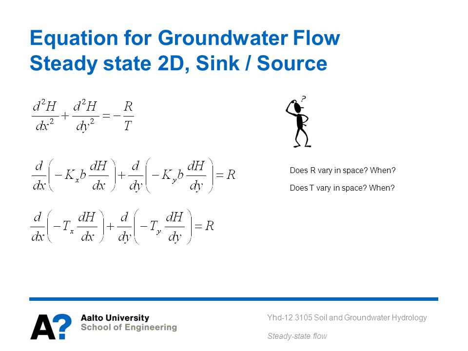 Yhd-12.3105 Soil and Groundwater Hydrology Steady-state flow Equation for Groundwater Flow Steady state 2D, Sink / Source Does R vary in space? When?