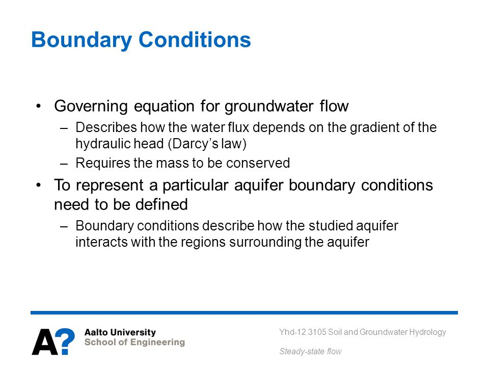 Yhd-12.3105 Soil and Groundwater Hydrology Steady-state flow Boundary Conditions Governing equation for groundwater flow –Describes how the water flux