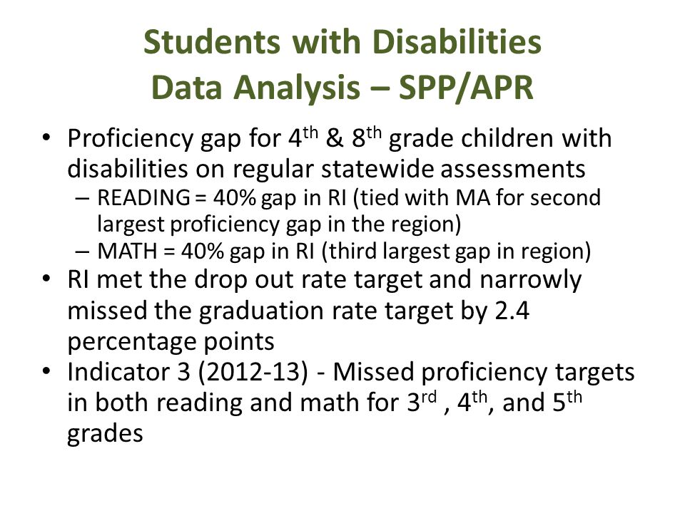 Students with Disabilities Data Analysis – SPP/APR Proficiency gap for 4 th & 8 th grade children with disabilities on regular statewide assessments – READING = 40% gap in RI (tied with MA for second largest proficiency gap in the region) – MATH = 40% gap in RI (third largest gap in region) RI met the drop out rate target and narrowly missed the graduation rate target by 2.4 percentage points Indicator 3 (2012-13) - Missed proficiency targets in both reading and math for 3 rd, 4 th, and 5 th grades