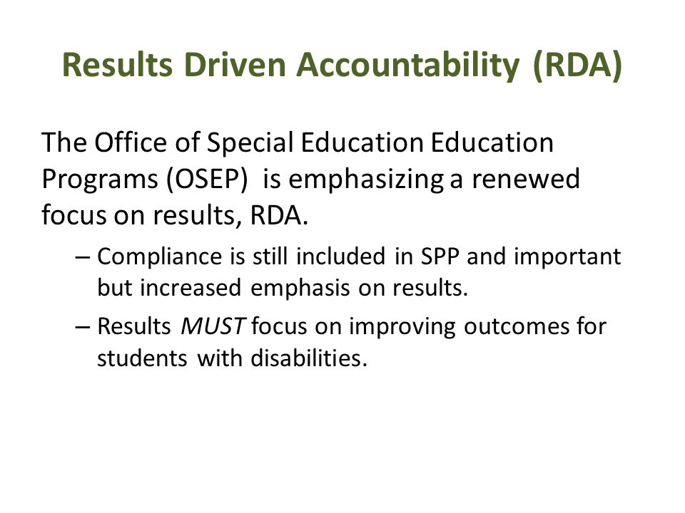 Results Driven Accountability (RDA) The Office of Special Education Education Programs (OSEP) is emphasizing a renewed focus on results, RDA.