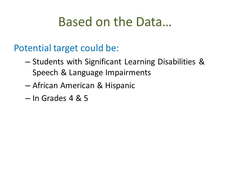 Based on the Data… Potential target could be: – Students with Significant Learning Disabilities & Speech & Language Impairments – African American & Hispanic – In Grades 4 & 5