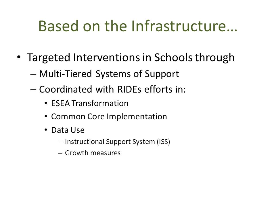 Based on the Infrastructure… Targeted Interventions in Schools through – Multi-Tiered Systems of Support – Coordinated with RIDEs efforts in: ESEA Transformation Common Core Implementation Data Use – Instructional Support System (ISS) – Growth measures