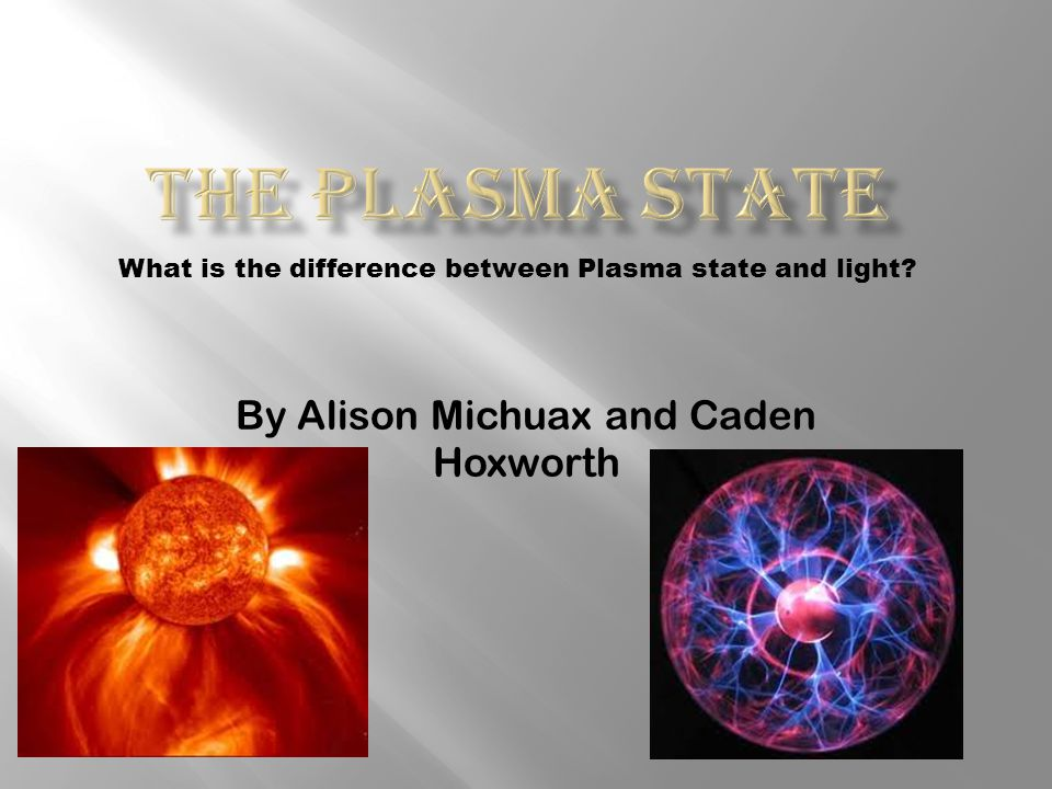By Alison Michuax and Caden Hoxworth What is the difference between Plasma state and light
