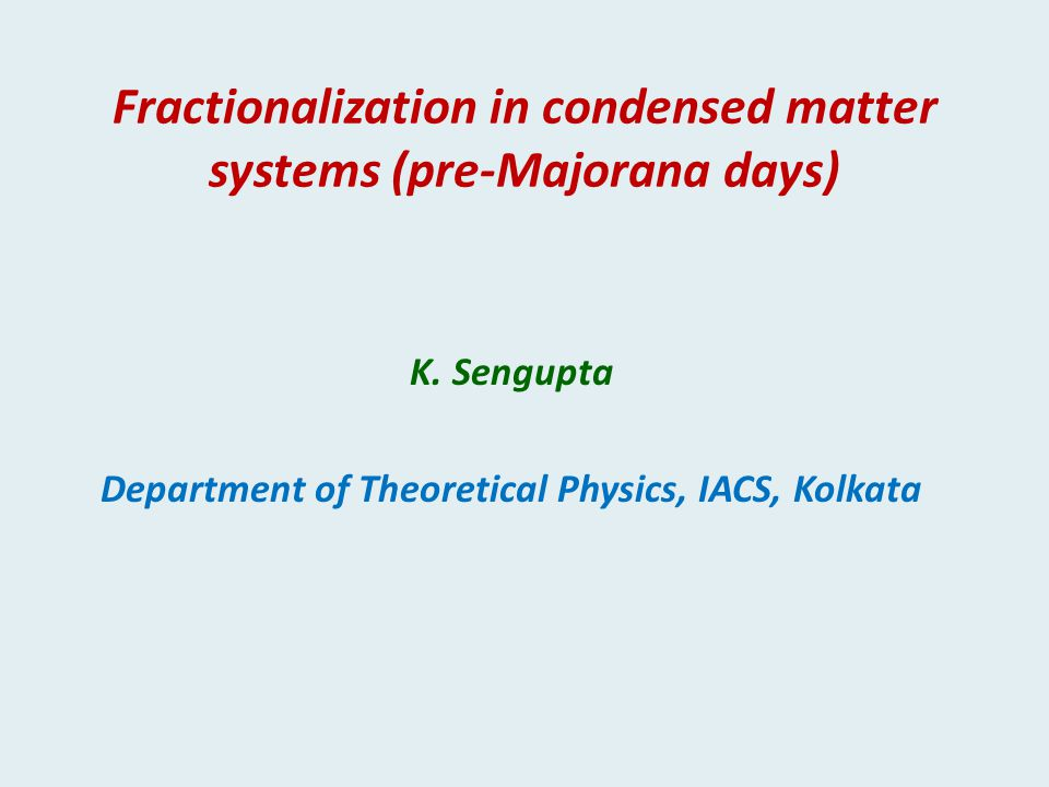 Fractionalization in condensed matter systems (pre-Majorana days) K. Sengupta Department of Theoretical Physics, IACS, Kolkata