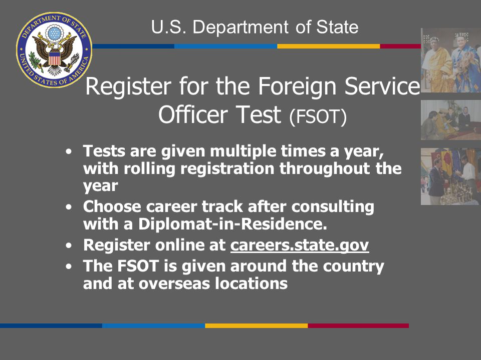 U.S. Department of State Register for the Foreign Service Officer Test (FSOT) Tests are given multiple times a year, with rolling registration through