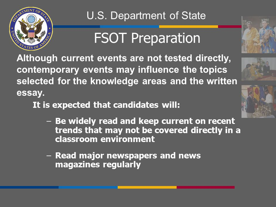 U.S. Department of State FSOT Preparation It is expected that candidates will: –Be widely read and keep current on recent trends that may not be cover
